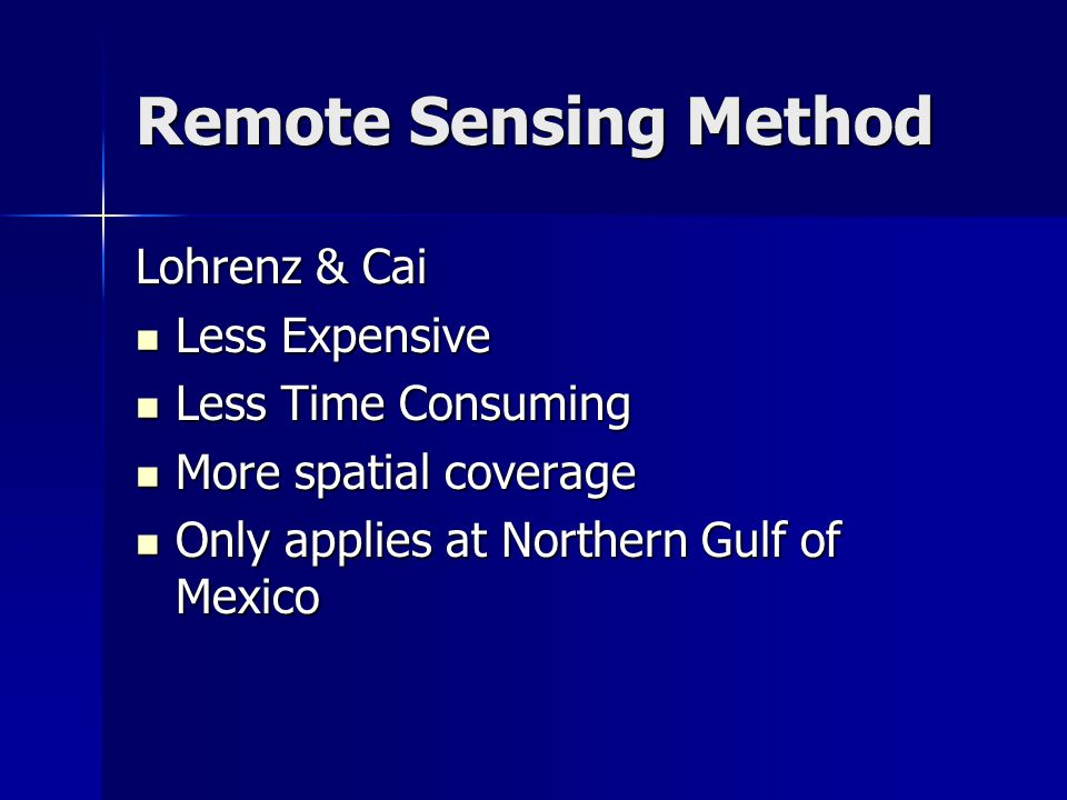 Remote Sensing Method Lohrenz & Cai Less Expensive Less Expensive Less Time Consuming Less Time Consuming More spatial coverage More spatial coverage Only applies at Northern Gulf of Mexico Only applies at Northern Gulf of Mexico