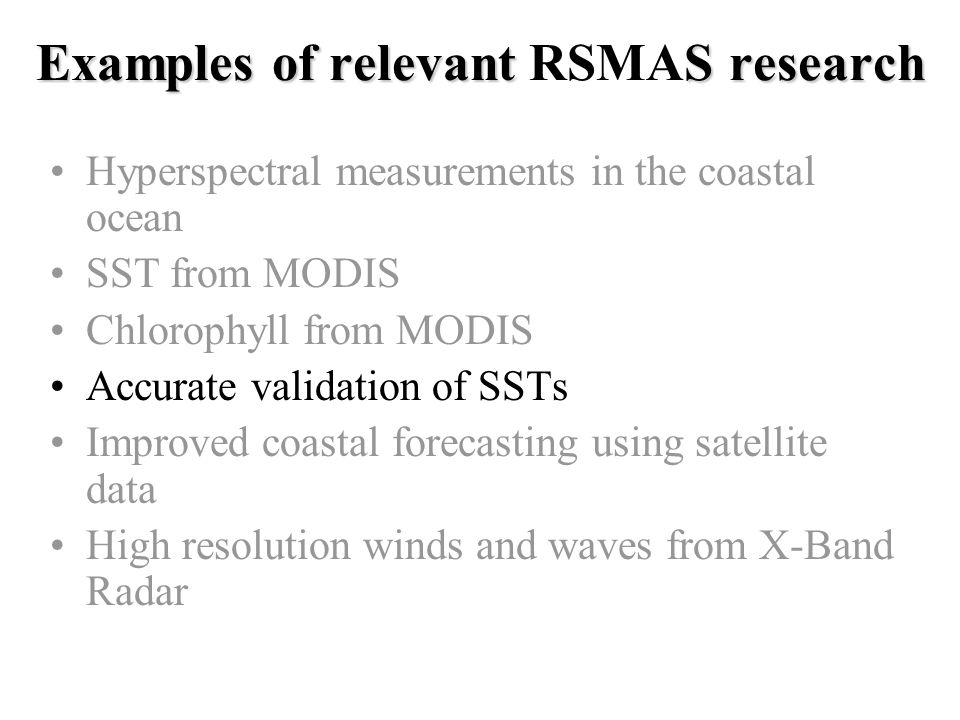 Examples of relevant S research Examples of relevant RSMAS research Hyperspectral measurements in the coastal ocean SST from MODIS Chlorophyll from MODIS Accurate validation of SSTs Improved coastal forecasting using satellite data High resolution winds and waves from X-Band Radar