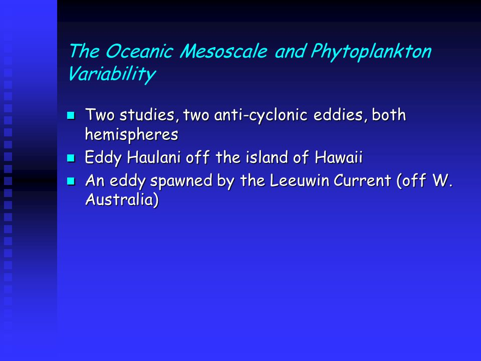 The Oceanic Mesoscale and Phytoplankton Variability Two studies, two anti-cyclonic eddies, both hemispheres Two studies, two anti-cyclonic eddies, both hemispheres Eddy Haulani off the island of Hawaii Eddy Haulani off the island of Hawaii An eddy spawned by the Leeuwin Current (off W.