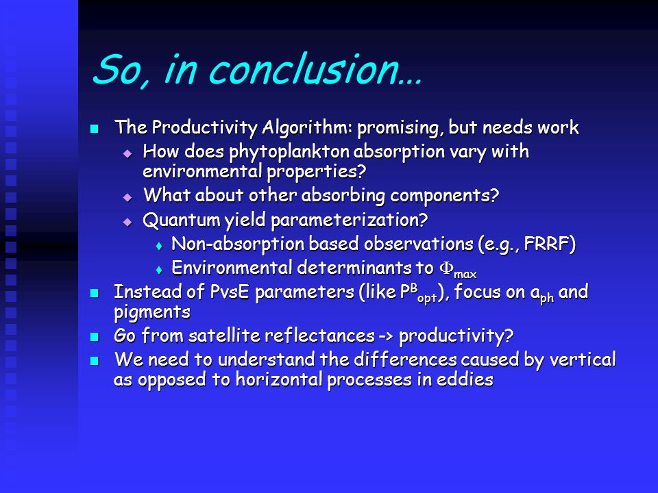 So, in conclusion… The Productivity Algorithm: promising, but needs work The Productivity Algorithm: promising, but needs work  How does phytoplankton absorption vary with environmental properties.