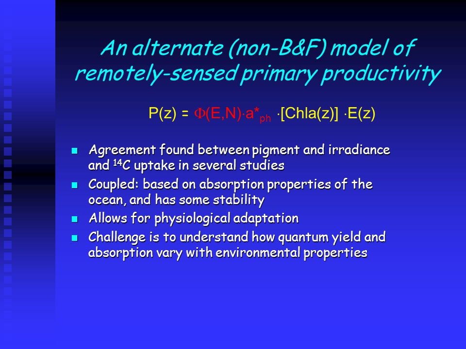 An alternate (non-B&F) model of remotely-sensed primary productivity P(z) =  (E,N)  a* ph  [Chla(z)]  E(z) Agreement found between pigment and irradiance and 14 C uptake in several studies Agreement found between pigment and irradiance and 14 C uptake in several studies Coupled: based on absorption properties of the ocean, and has some stability Coupled: based on absorption properties of the ocean, and has some stability Allows for physiological adaptation Allows for physiological adaptation Challenge is to understand how quantum yield and absorption vary with environmental properties Challenge is to understand how quantum yield and absorption vary with environmental properties
