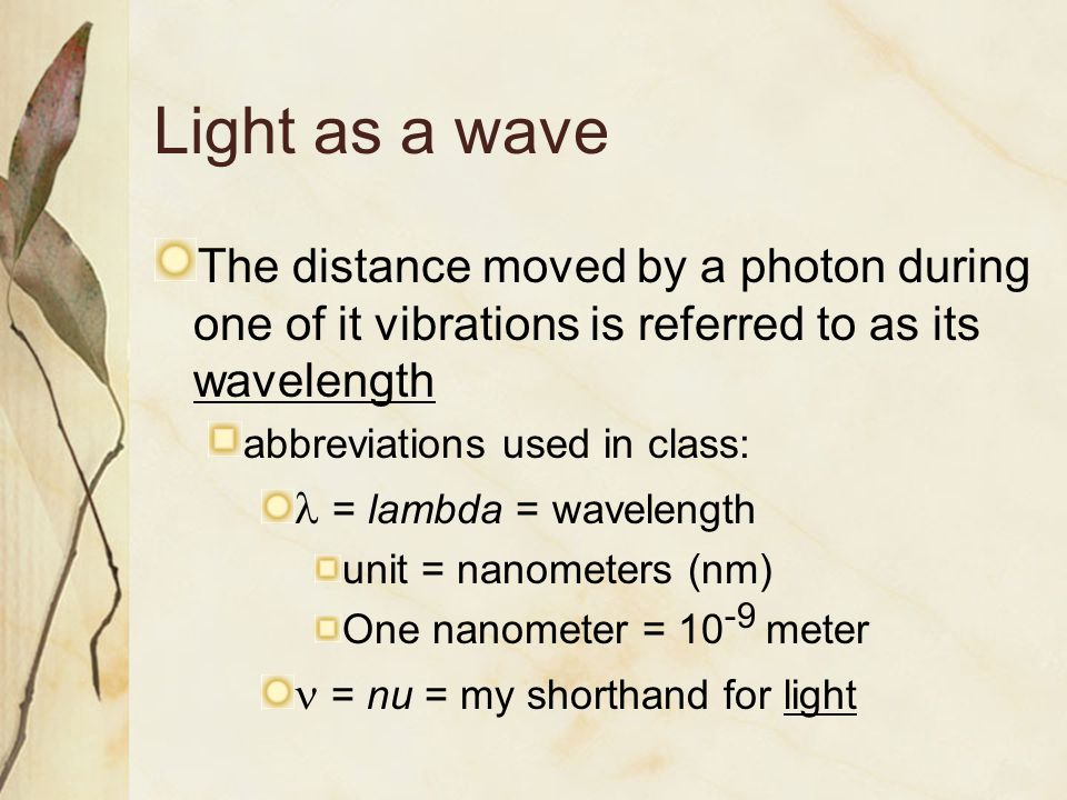Light as a wave The distance moved by a photon during one of it vibrations is referred to as its wavelength abbreviations used in class: = lambda = wavelength unit = nanometers (nm) One nanometer = 10 -9 meter = nu = my shorthand for light