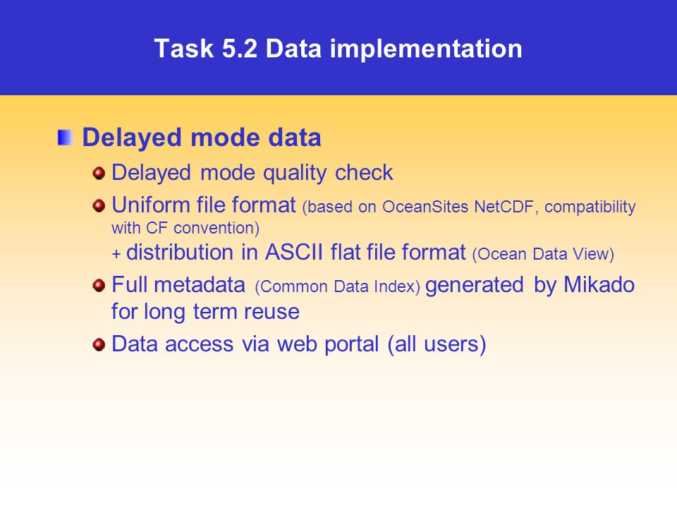 Task 5.2 Data implementation Delayed mode data Delayed mode quality check Uniform file format (based on OceanSites NetCDF, compatibility with CF convention) + distribution in ASCII flat file format (Ocean Data View) Full metadata (Common Data Index) generated by Mikado for long term reuse Data access via web portal (all users)