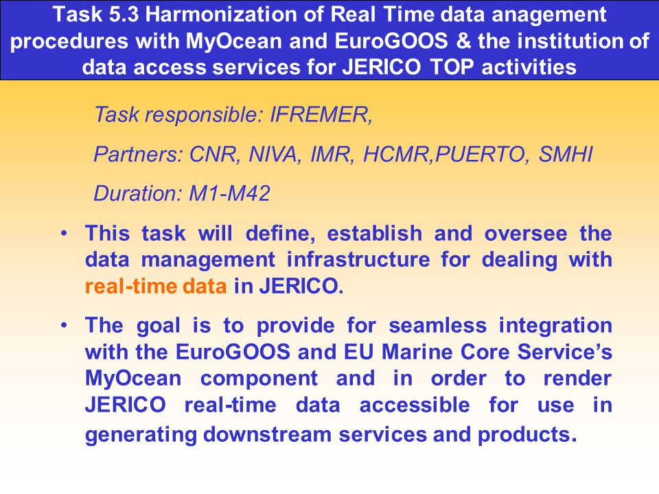 Task 5.3 Harmonization of Real Time data anagement procedures with MyOcean and EuroGOOS & the institution of data access services for JERICO TOP activities Task responsible: IFREMER, Partners: CNR, NIVA, IMR, HCMR,PUERTO, SMHI Duration: M1-M42 This task will define, establish and oversee the data management infrastructure for dealing with real-time data in JERICO.