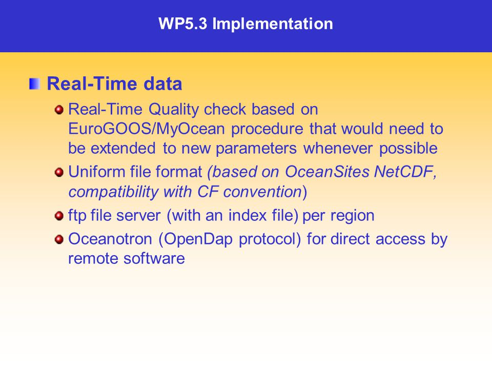 WP5.3 Implementation Real-Time data Real-Time Quality check based on EuroGOOS/MyOcean procedure that would need to be extended to new parameters whenever possible Uniform file format (based on OceanSites NetCDF, compatibility with CF convention) ftp file server (with an index file) per region Oceanotron (OpenDap protocol) for direct access by remote software