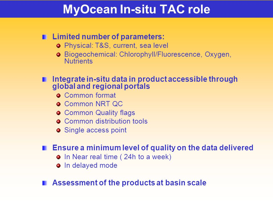 MyOcean In-situ TAC role Limited number of parameters: Physical: T&S, current, sea level Biogeochemical: Chlorophyll/Fluorescence, Oxygen, Nutrients Integrate in-situ data in product accessible through global and regional portals Common format Common NRT QC Common Quality flags Common distribution tools Single access point Ensure a minimum level of quality on the data delivered In Near real time ( 24h to a week) In delayed mode Assessment of the products at basin scale