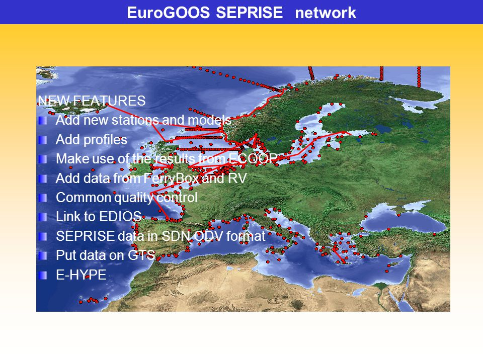 NEW FEATURES Add new stations and models Add profiles Make use of the results from ECOOP Add data from FerryBox and RV Common quality control Link to EDIOS SEPRISE data in SDN ODV format Put data on GTS E-HYPE EuroGOOS SEPRISE network