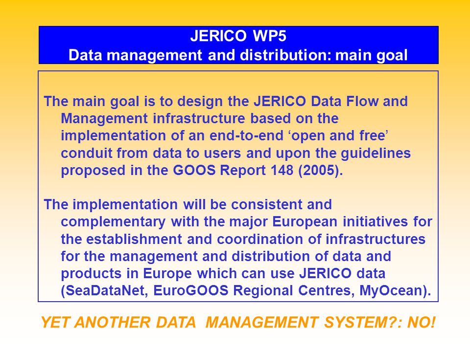 JERICO WP5 Data management and distribution: main goal The main goal is to design the JERICO Data Flow and Management infrastructure based on the implementation of an end-to-end ' open and free ' conduit from data to users and upon the guidelines proposed in the GOOS Report 148 (2005).
