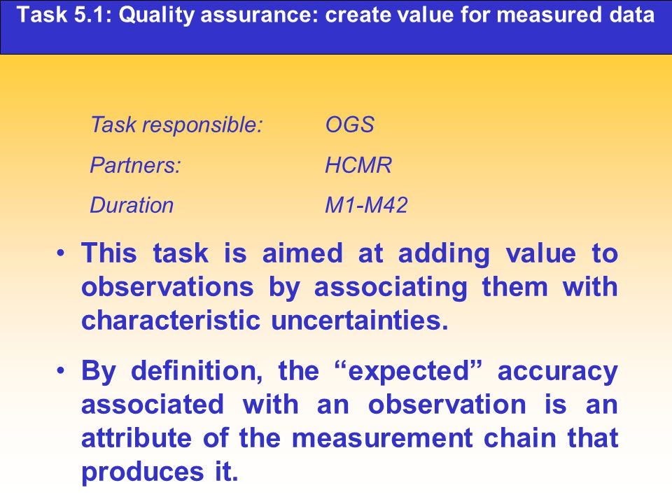 Task 5.1: Quality assurance: create value for measured data Task responsible: OGS Partners: HCMR Duration M1-M42 This task is aimed at adding value to observations by associating them with characteristic uncertainties.