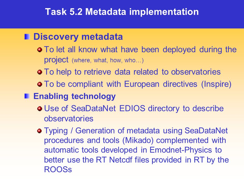 Task 5.2 Metadata implementation Discovery metadata To let all know what have been deployed during the project (where, what, how, who…) To help to retrieve data related to observatories To be compliant with European directives (Inspire) Enabling technology Use of SeaDataNet EDIOS directory to describe observatories Typing / Generation of metadata using SeaDataNet procedures and tools (Mikado) complemented with automatic tools developed in Emodnet-Physics to better use the RT Netcdf files provided in RT by the ROOSs