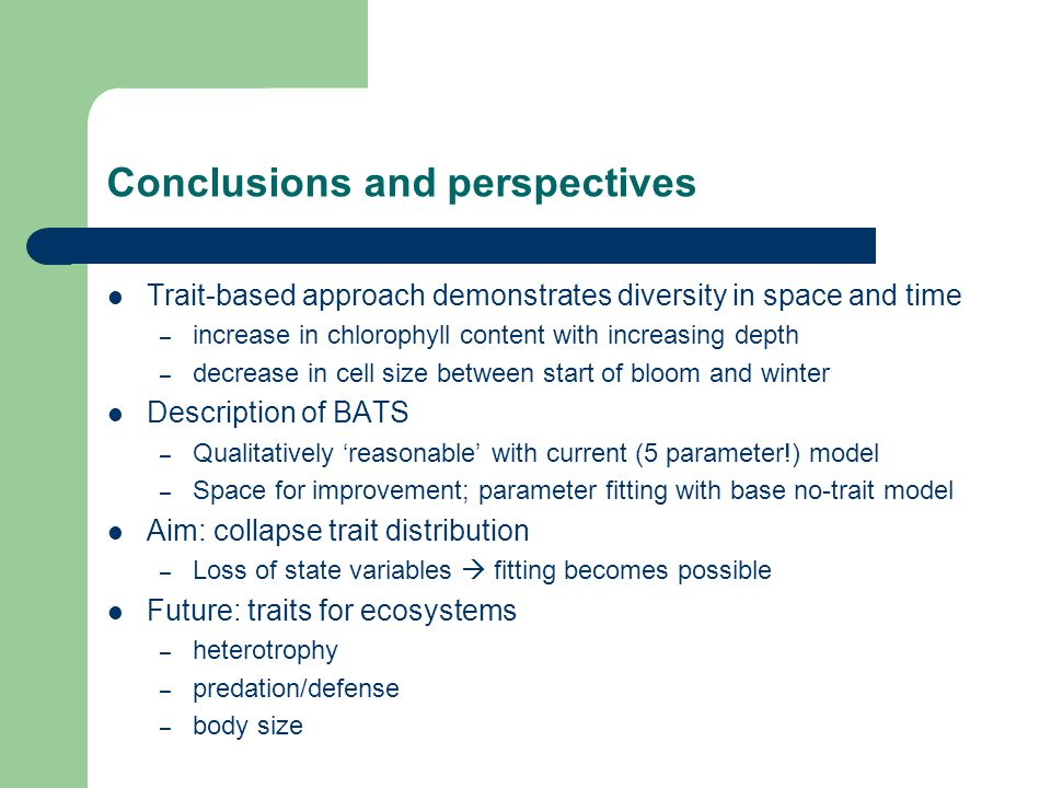 Conclusions and perspectives Trait-based approach demonstrates diversity in space and time – increase in chlorophyll content with increasing depth – decrease in cell size between start of bloom and winter Description of BATS – Qualitatively 'reasonable' with current (5 parameter!) model – Space for improvement; parameter fitting with base no-trait model Aim: collapse trait distribution – Loss of state variables  fitting becomes possible Future: traits for ecosystems – heterotrophy – predation/defense – body size