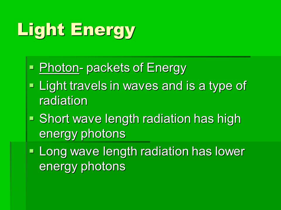 Light Energy  Photon- packets of Energy  Light travels in waves and is a type of radiation  Short wave length radiation has high energy photons  L