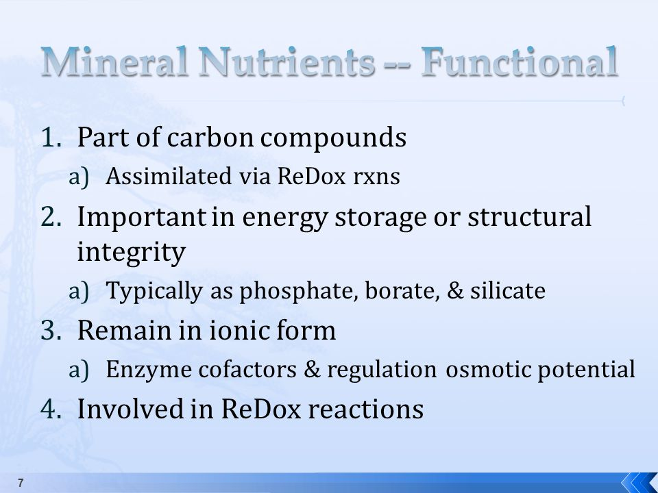 1.Part of carbon compounds a)Assimilated via ReDox rxns 2.Important in energy storage or structural integrity a)Typically as phosphate, borate, & silicate 3.Remain in ionic form a)Enzyme cofactors & regulation osmotic potential 4.Involved in ReDox reactions 7
