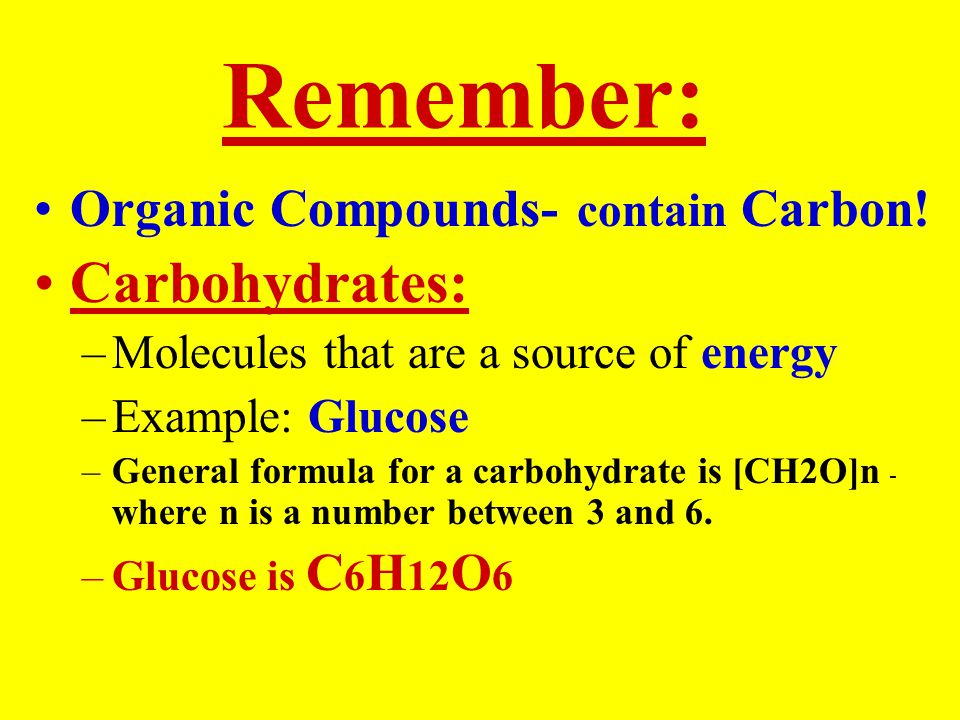 Remember: Organic Compounds- contain Carbon! Carbohydrates: –Molecules that are a source of energy –Example: Glucose –General formula for a carbohydra
