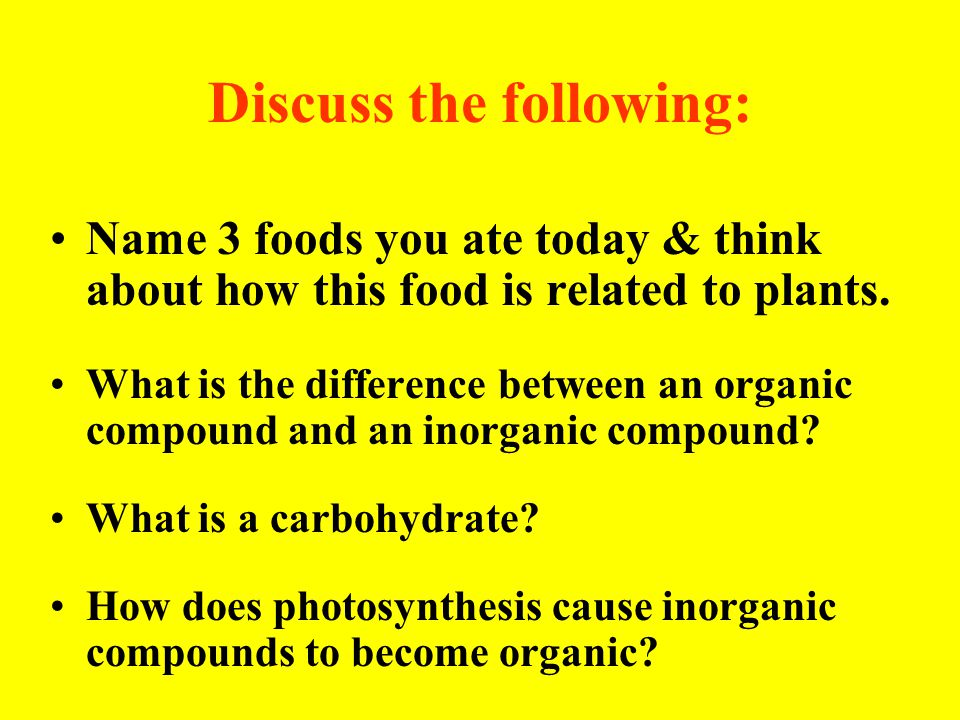Discuss the following: Name 3 foods you ate today & think about how this food is related to plants. What is the difference between an organic compound