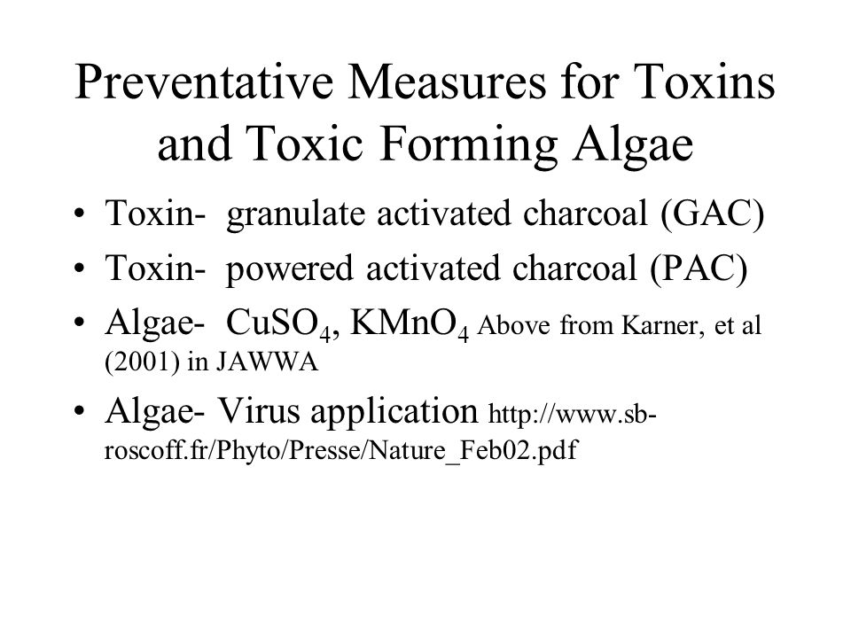 Preventative Measures for Toxins and Toxic Forming Algae Toxin- granulate activated charcoal (GAC) Toxin- powered activated charcoal (PAC) Algae- CuSO