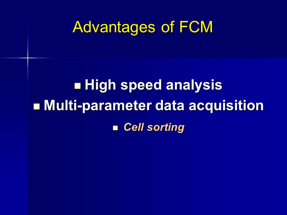 Advantages of FCM High speed analysis High speed analysis Multi-parameter data acquisition Multi-parameter data acquisition Cell sorting Cell sorting