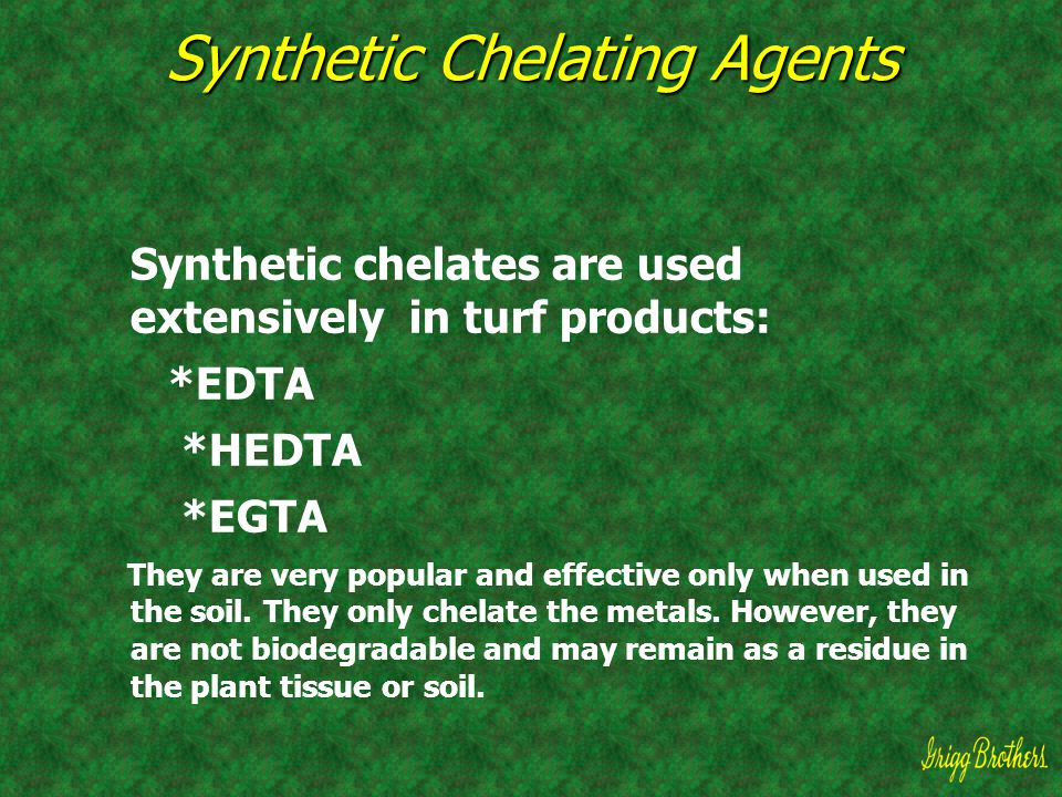 Synthetic Chelating Agents Synthetic chelates are used extensively in turf products: *EDTA *HEDTA *EGTA They are very popular and effective only when