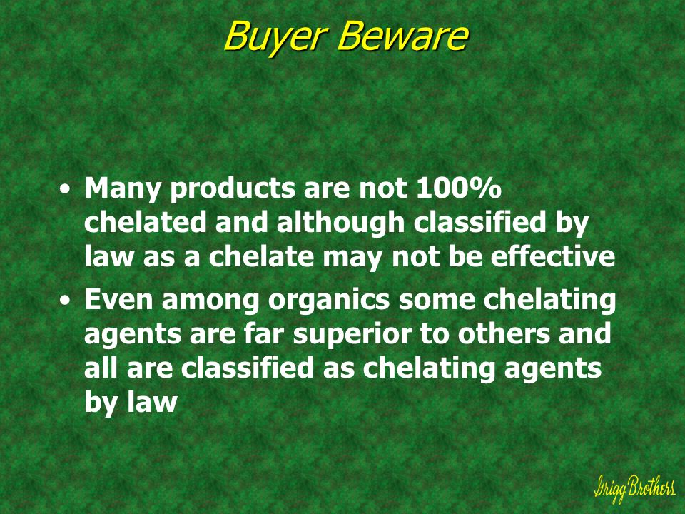 Buyer Beware Many products are not 100% chelated and although classified by law as a chelate may not be effective Even among organics some chelating a