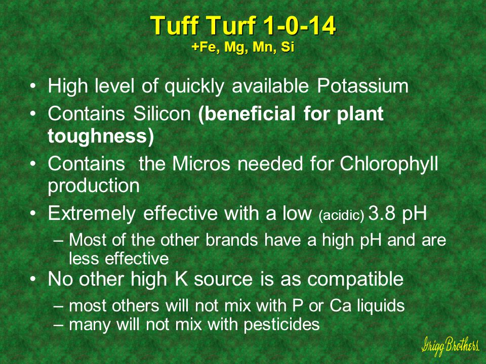 Tuff Turf 1-0-14 +Fe, Mg, Mn, Si High level of quickly available Potassium Contains Silicon (beneficial for plant toughness) Contains the Micros neede