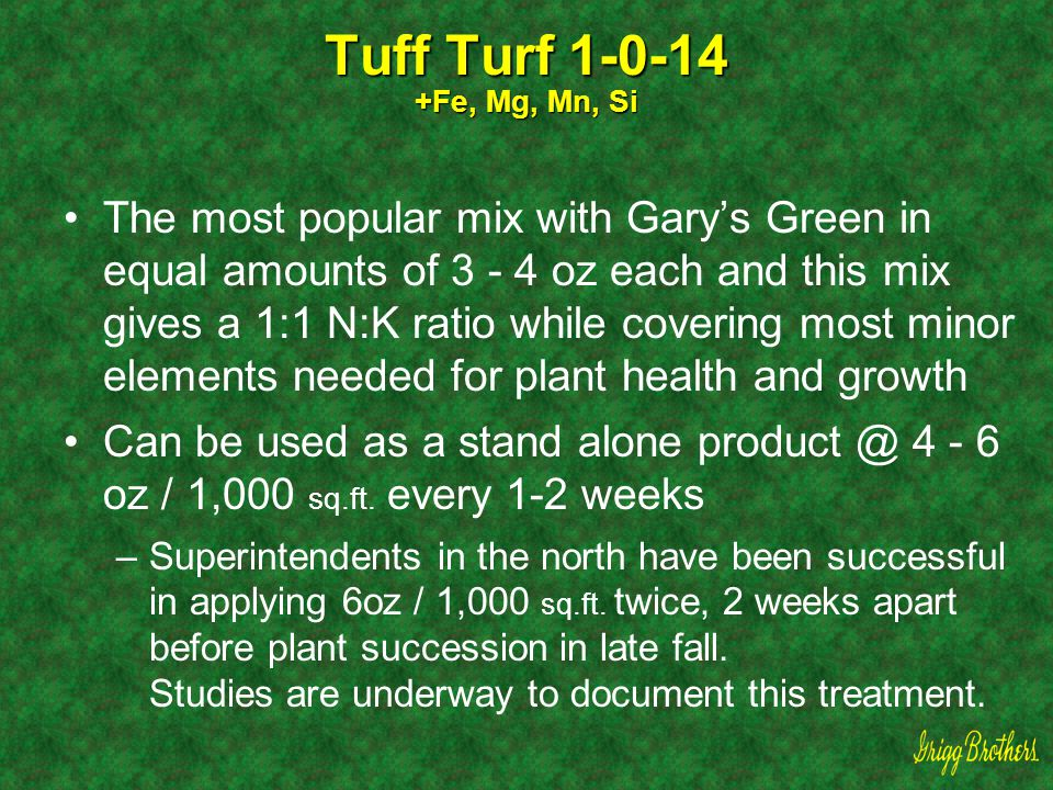 Tuff Turf 1-0-14 +Fe, Mg, Mn, Si The most popular mix with Gary's Green in equal amounts of 3 - 4 oz each and this mix gives a 1:1 N:K ratio while cov