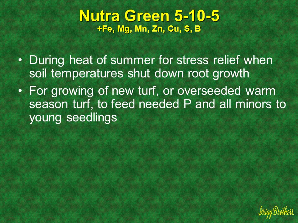 Nutra Green 5-10-5 +Fe, Mg, Mn, Zn, Cu, S, B During heat of summer for stress relief when soil temperatures shut down root growth For growing of new t