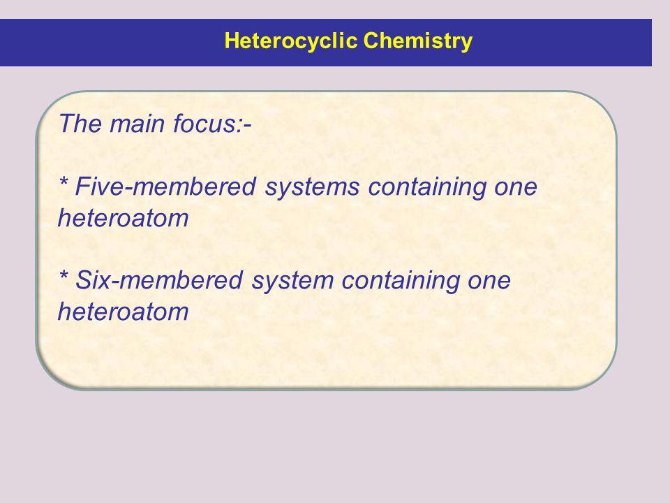 The main focus:- * Five-membered systems containing one heteroatom * Six-membered system containing one heteroatom Heterocyclic Chemistry