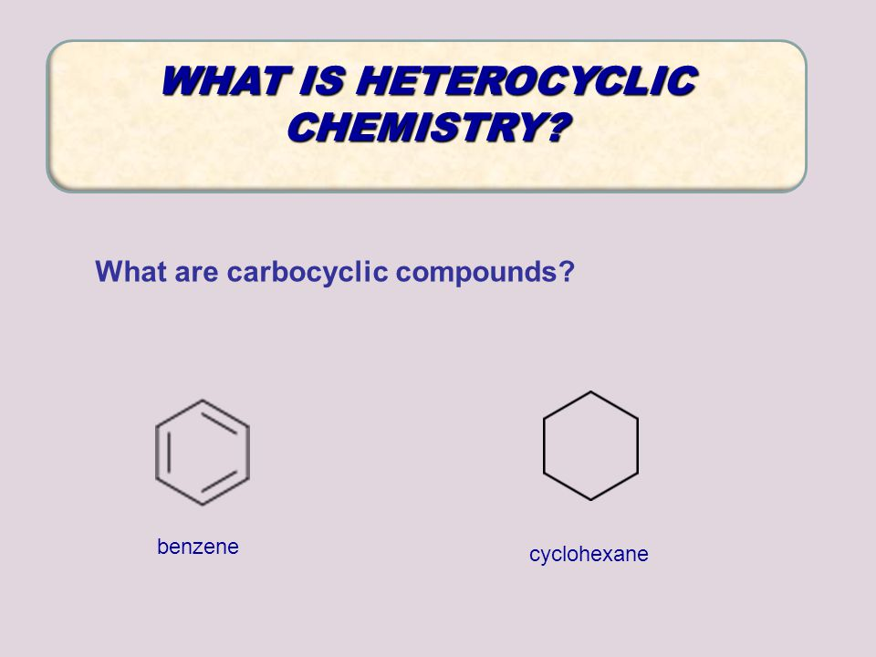 What are carbocyclic compounds? WHAT IS HETEROCYCLIC CHEMISTRY? cyclohexane benzene