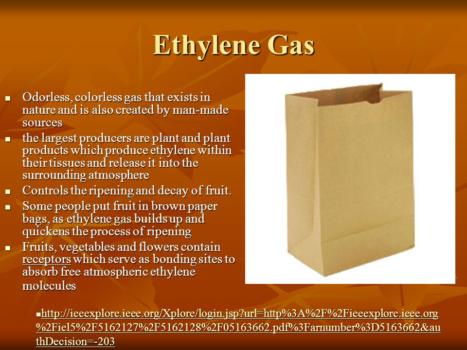 Ethylene Gas Odorless, colorless gas that exists in nature and is also created by man-made sources Odorless, colorless gas that exists in nature and is also created by man-made sources the largest producers are plant and plant products which produce ethylene within their tissues and release it into the surrounding atmosphere the largest producers are plant and plant products which produce ethylene within their tissues and release it into the surrounding atmosphere Controls the ripening and decay of fruit.