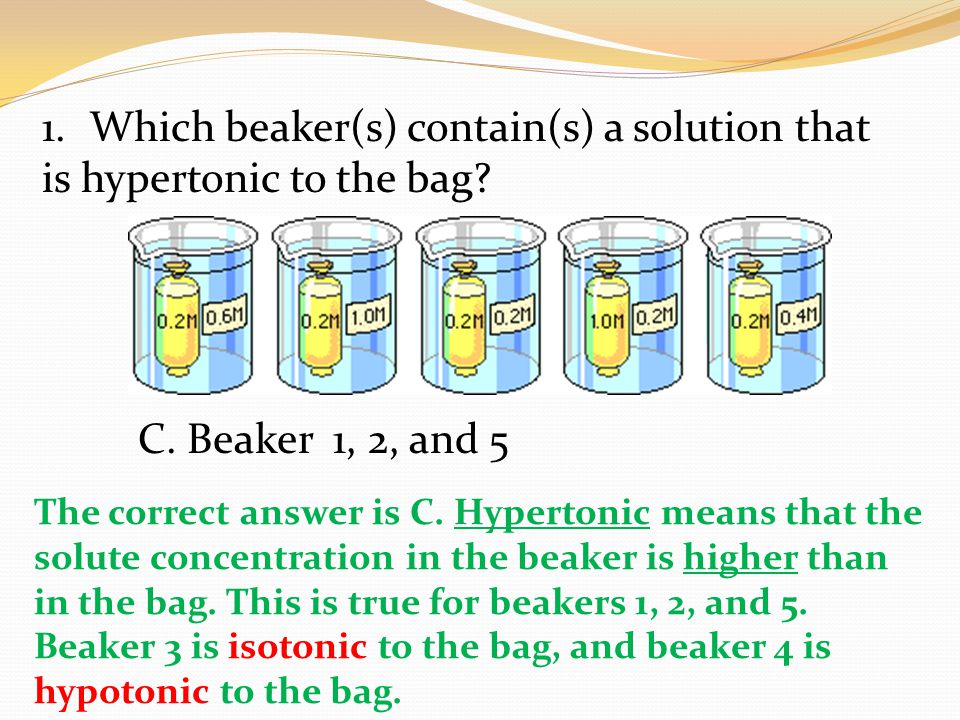 1.Which beaker(s) contain(s) a solution that is hypertonic to the bag? C. Beaker 1, 2, and 5 The correct answer is C. Hypertonic means that the solute