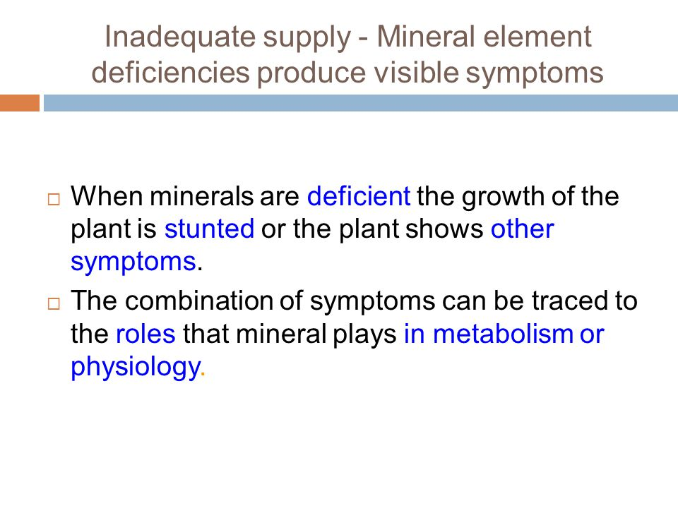 Inadequate supply - Mineral element deficiencies produce visible symptoms  When minerals are deficient the growth of the plant is stunted or the plant shows other symptoms.