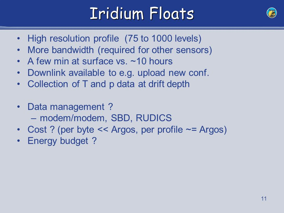 11 Iridium Floats High resolution profile (75 to 1000 levels) More bandwidth (required for other sensors) A few min at surface vs.