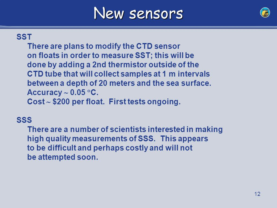 12 New sensors SST There are plans to modify the CTD sensor on floats in order to measure SST; this will be done by adding a 2nd thermistor outside of the CTD tube that will collect samples at 1 m intervals between a depth of 20 meters and the sea surface.