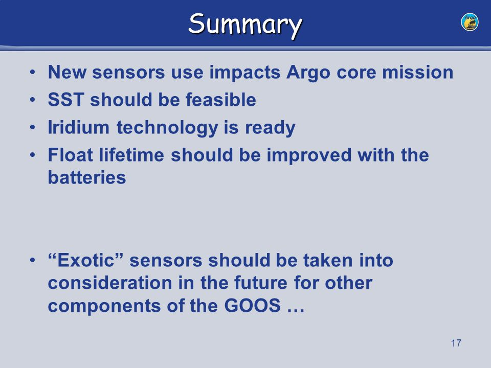 17 Summary New sensors use impacts Argo core mission SST should be feasible Iridium technology is ready Float lifetime should be improved with the batteries Exotic sensors should be taken into consideration in the future for other components of the GOOS …