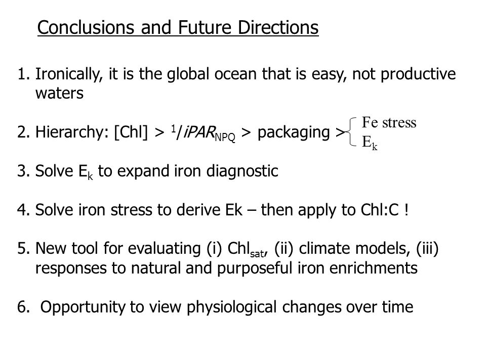 1.Ironically, it is the global ocean that is easy, not productive waters 2.Hierarchy: [Chl] > 1 /iPAR NPQ > packaging > 3.Solve E k to expand iron diagnostic 4.Solve iron stress to derive Ek – then apply to Chl:C .