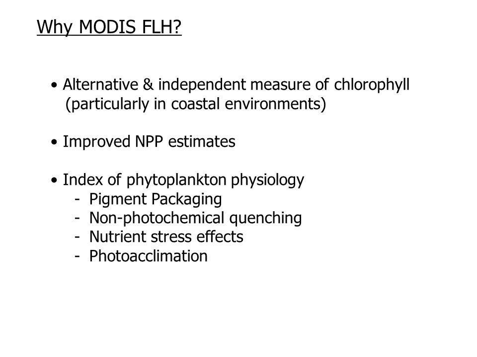 Alternative & independent measure of chlorophyll (particularly in coastal environments) Improved NPP estimates Index of phytoplankton physiology -Pigment Packaging -Non-photochemical quenching -Nutrient stress effects -Photoacclimation Why MODIS FLH?