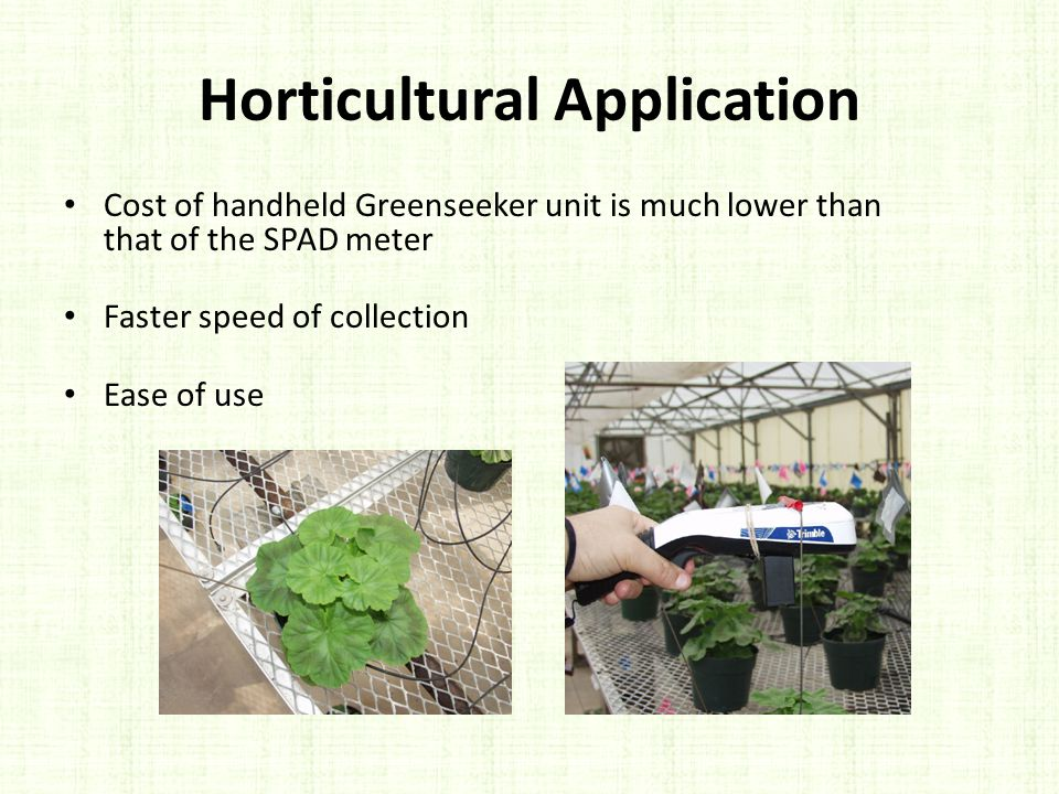 Horticultural Application Cost of handheld Greenseeker unit is much lower than that of the SPAD meter Faster speed of collection Ease of use