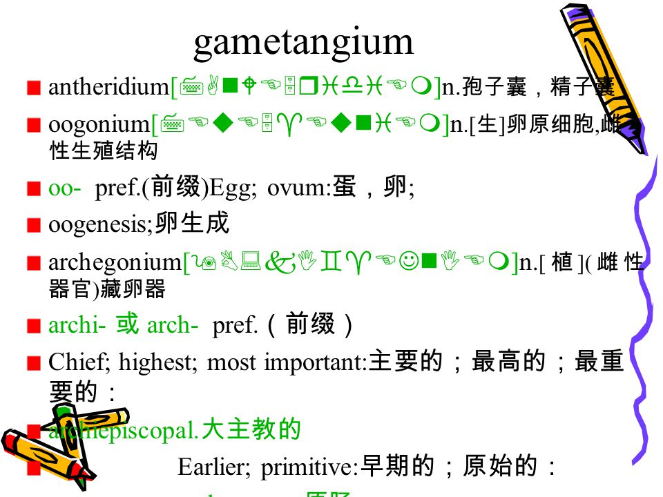 gametangium antheridium[ 7AnWE5ridiEm ]n. 孢子囊,精子囊 oogonium[ 7EuE5^EuniEm ]n.[ 生 ] 卵原细胞, 雌 性生殖结构 oo- pref.( 前缀 )Egg; ovum: 蛋,卵 ; oogenesis; 卵生成 archego