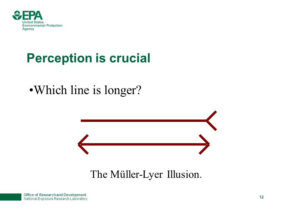 Office of Research and Development National Exposure Research Laboratory 12 Perception is crucial Which line is longer? The Müller-Lyer Illusion.