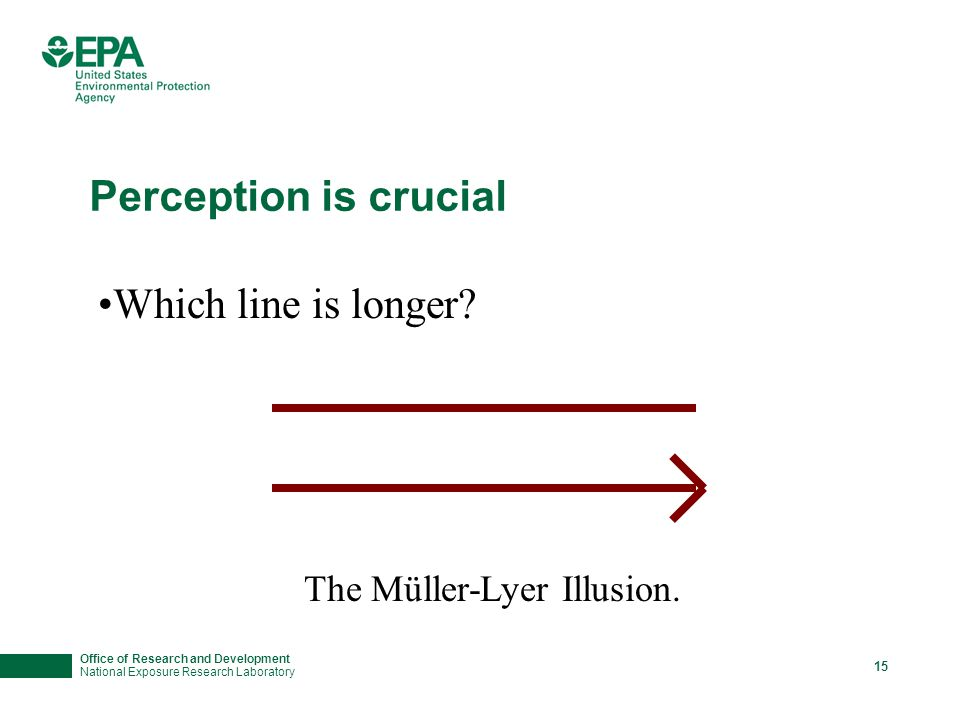 Office of Research and Development National Exposure Research Laboratory 15 Perception is crucial Which line is longer? The Müller-Lyer Illusion.