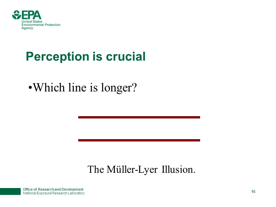 Office of Research and Development National Exposure Research Laboratory 16 Perception is crucial Which line is longer? The Müller-Lyer Illusion.