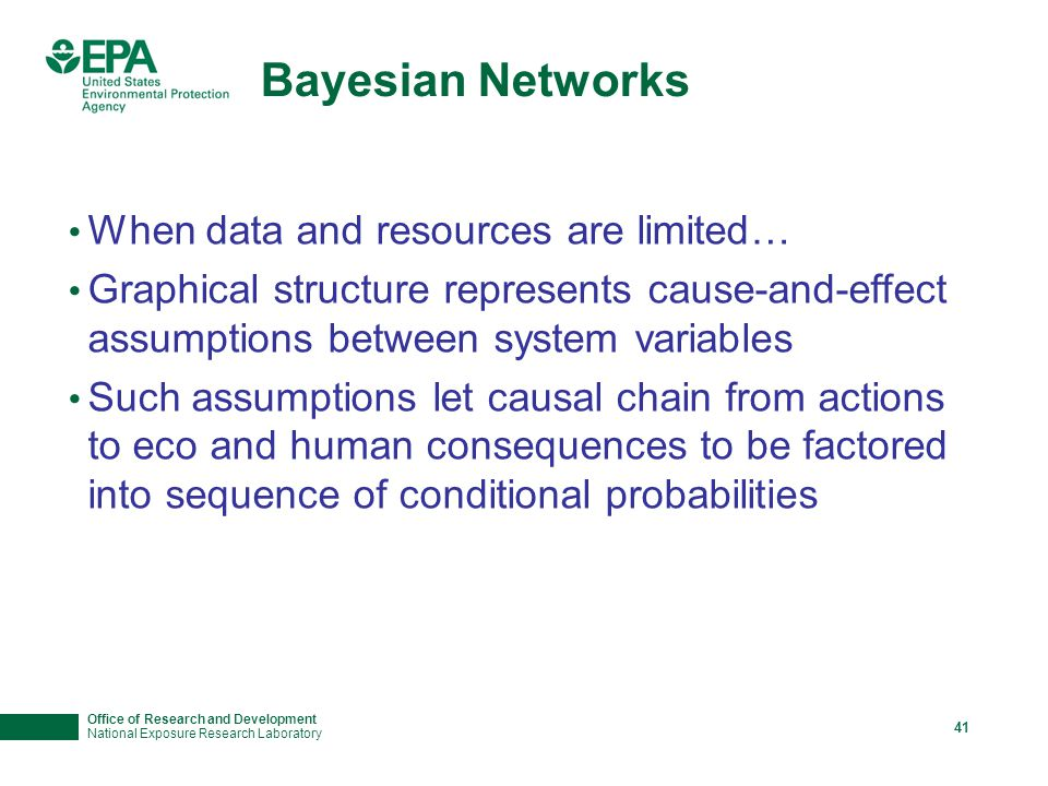 Office of Research and Development National Exposure Research Laboratory 41 Bayesian Networks When data and resources are limited… Graphical structure represents cause-and-effect assumptions between system variables Such assumptions let causal chain from actions to eco and human consequences to be factored into sequence of conditional probabilities