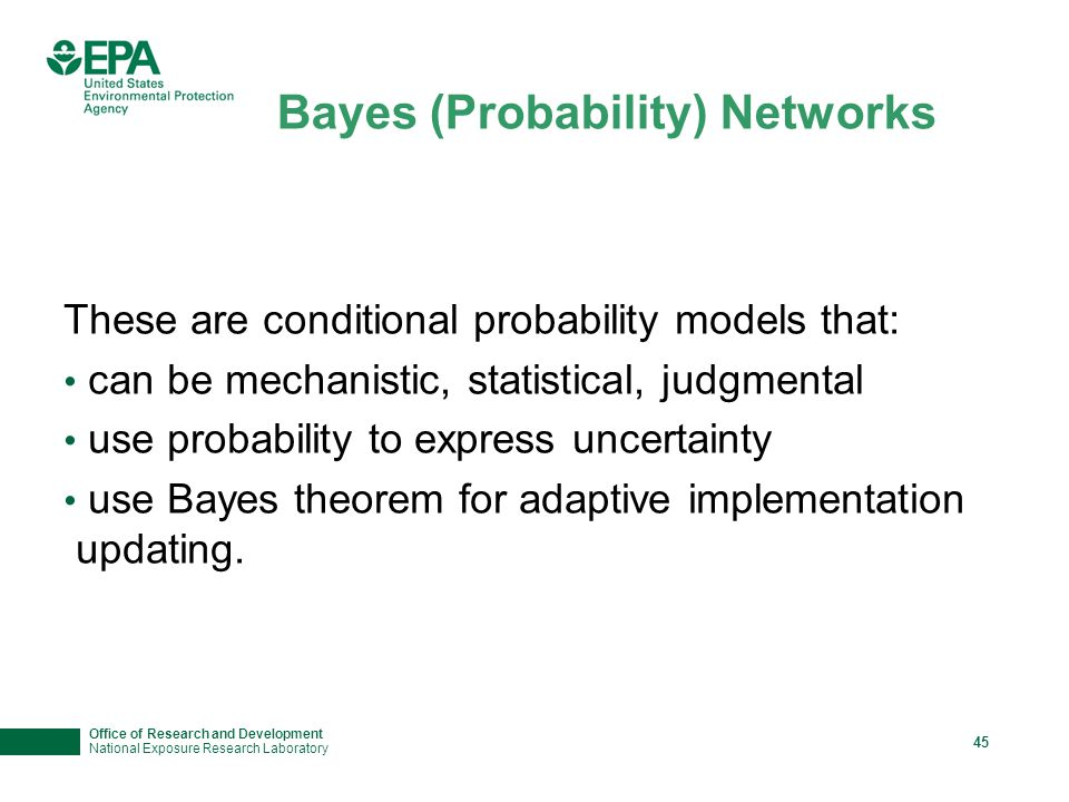 Office of Research and Development National Exposure Research Laboratory 45 These are conditional probability models that: can be mechanistic, statistical, judgmental use probability to express uncertainty use Bayes theorem for adaptive implementation updating.