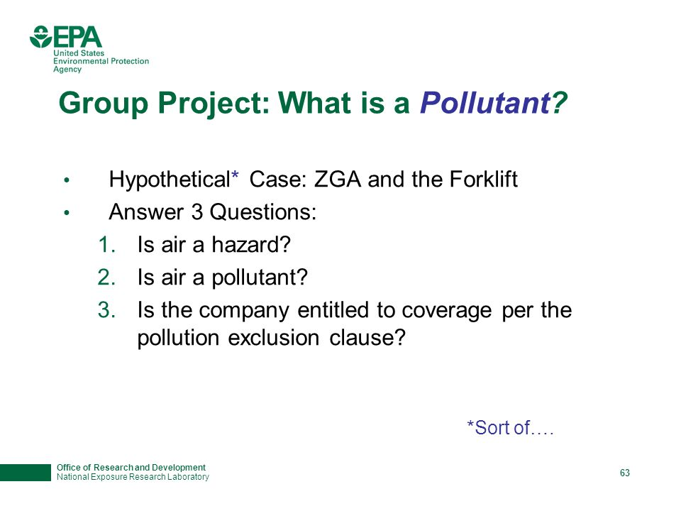Office of Research and Development National Exposure Research Laboratory 63 Group Project: What is a Pollutant? Hypothetical* Case: ZGA and the Forkli