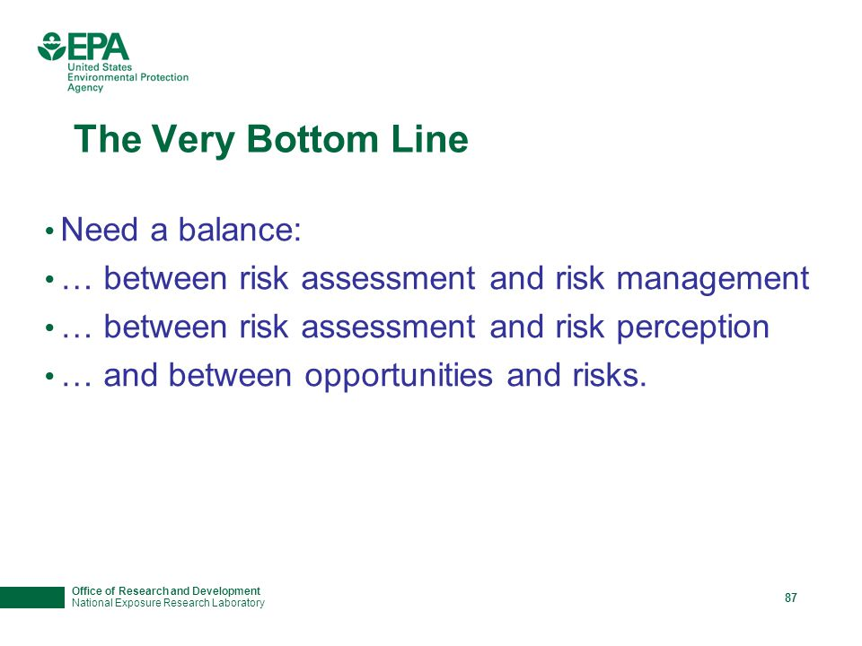 Office of Research and Development National Exposure Research Laboratory 87 The Very Bottom Line Need a balance: … between risk assessment and risk management … between risk assessment and risk perception … and between opportunities and risks.