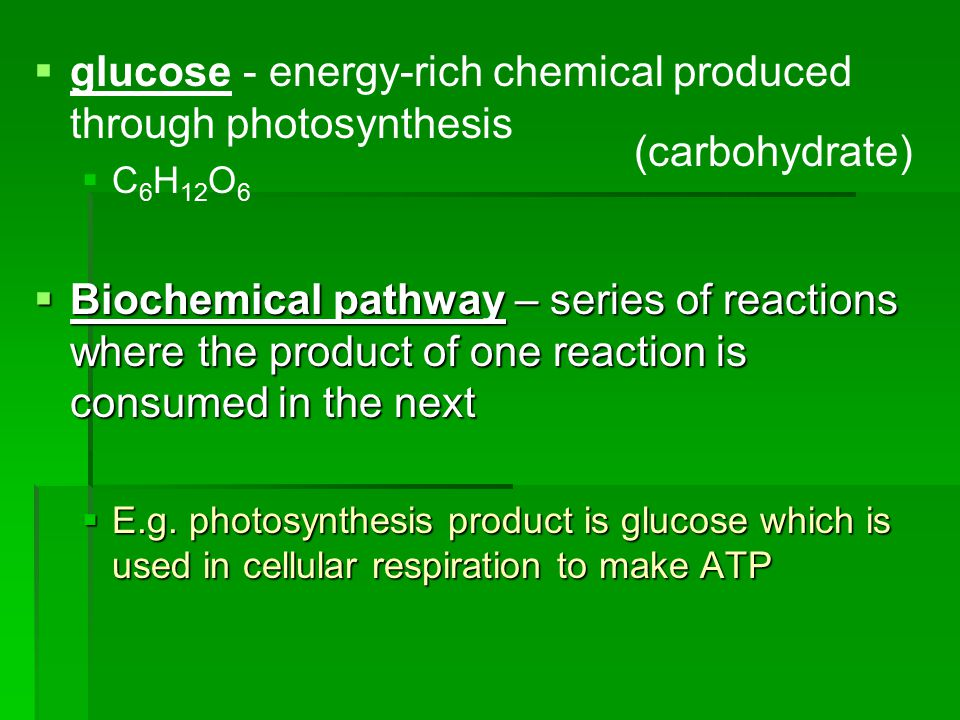   glucose - energy-rich chemical produced through photosynthesis   C 6 H 12 O 6  Biochemical pathway – series of reactions where the product of one reaction is consumed in the next  E.g.