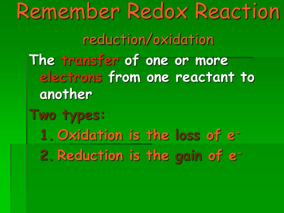 Remember Redox Reaction reduction/oxidation The transfer of one or more electrons from one reactant to another Two types: 1.Oxidation is the loss of e - 2.Reduction is the gain of e -