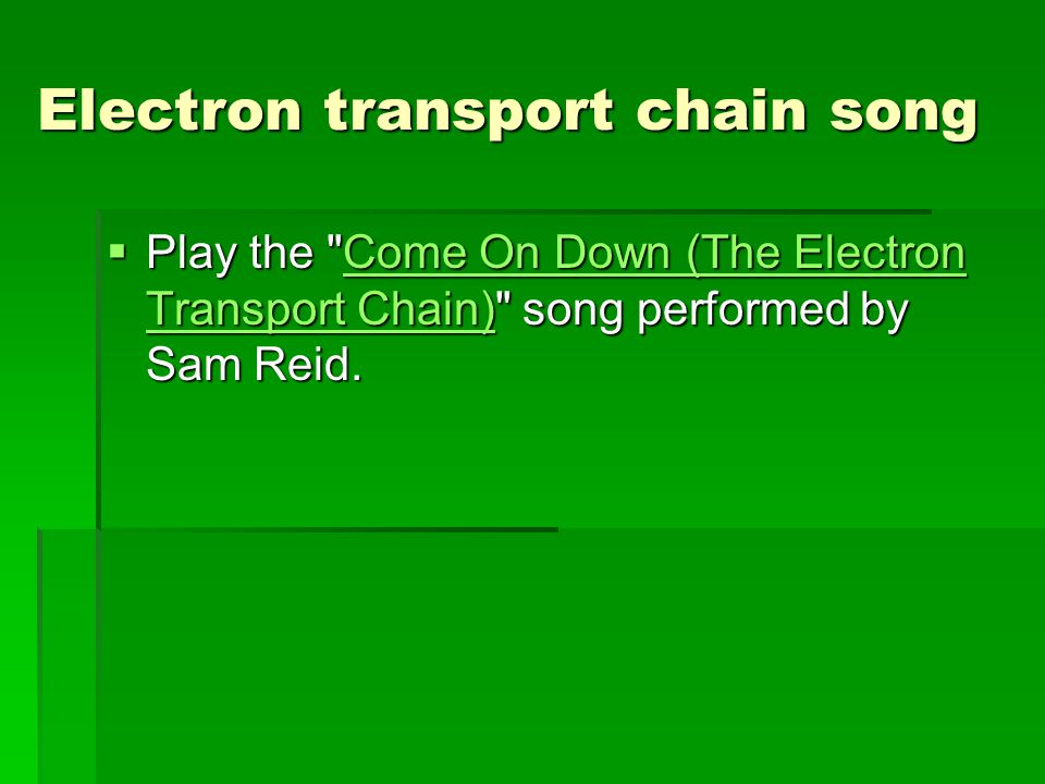 Electron transport chain song  Play the Come On Down (The Electron Transport Chain) song performed by Sam Reid.