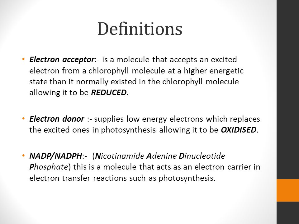 Definitions Electron acceptor:- is a molecule that accepts an excited electron from a chlorophyll molecule at a higher energetic state than it normally existed in the chlorophyll molecule allowing it to be REDUCED.