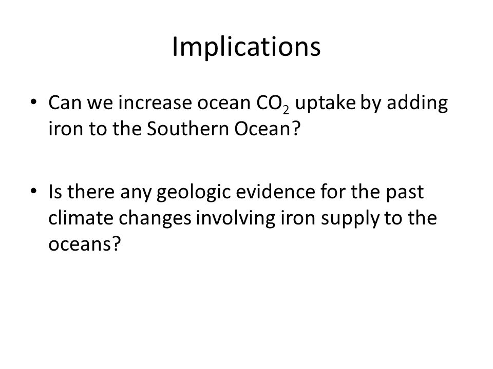 Implications Can we increase ocean CO 2 uptake by adding iron to the Southern Ocean? Is there any geologic evidence for the past climate changes invol